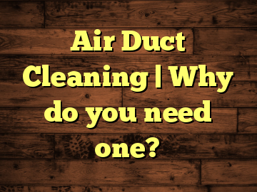 Air Duct Cleaning | Why do you need one?
