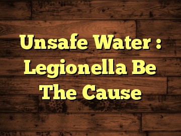 Unsafe Water : Legionella Be The Cause