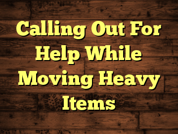 Calling Out For Help While Moving Heavy Items