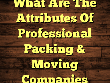 What Are The Attributes Of Professional Packing & Moving Companies