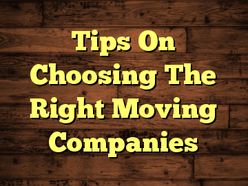 Tips On Choosing The Right Moving Companies