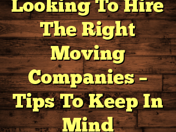 Looking To Hire The Right Moving Companies – Tips To Keep In Mind