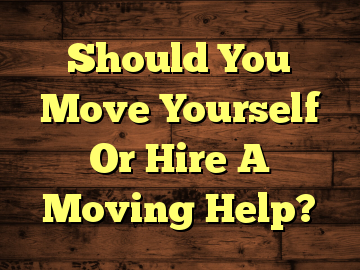 Should You Move Yourself Or Hire A Moving Help?