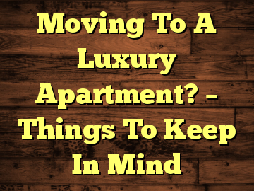 Moving To A Luxury Apartment? – Things To Keep In Mind