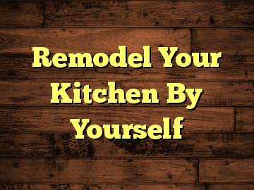 Remodel Your Kitchen By Yourself