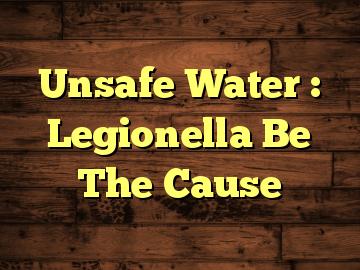 Unsafe Water : Legionella Be The Cause