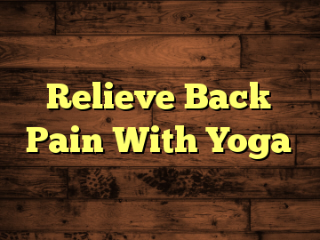 Relieve Back Pain With Yoga