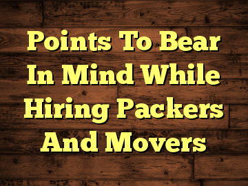 Points To Bear In Mind While Hiring Packers And Movers