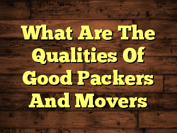 What Are The Qualities Of Good Packers And Movers