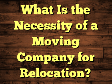 What Is the Necessity of a Moving Company for Relocation?